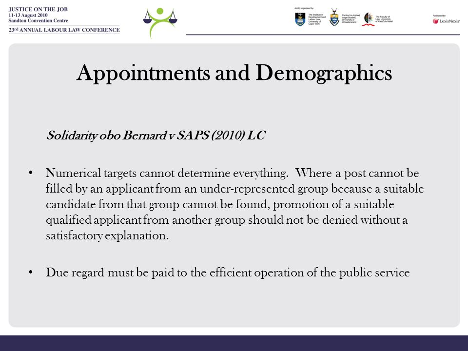 Appointments and Demographics Solidarity obo Bernard v SAPS (2010) LC Numerical targets cannot determine everything. Where a post cannot be filled by