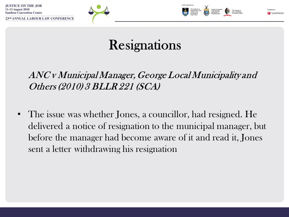 Resignations ANC v Municipal Manager, George Local Municipality and Others (2010) 3 BLLR 221 (SCA) The issue was whether Jones, a councillor, had resi