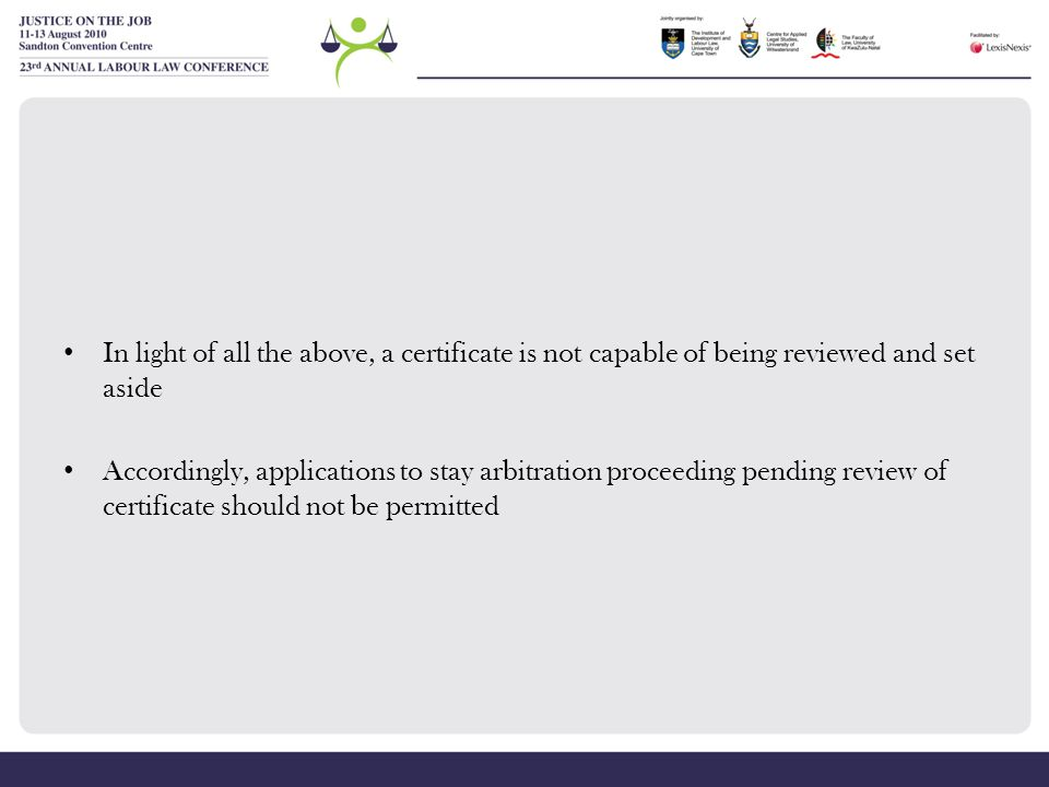 In light of all the above, a certificate is not capable of being reviewed and set aside Accordingly, applications to stay arbitration proceeding pendi