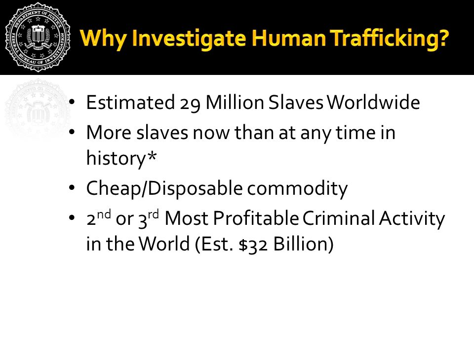 Estimated 29 Million Slaves Worldwide More slaves now than at any time in history* Cheap/Disposable commodity 2 nd or 3 rd Most Profitable Criminal Activity in the World (Est.