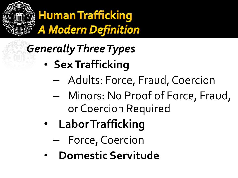 Generally Three Types Sex Trafficking – Adults: Force, Fraud, Coercion – Minors: No Proof of Force, Fraud, or Coercion Required Labor Trafficking – Fo