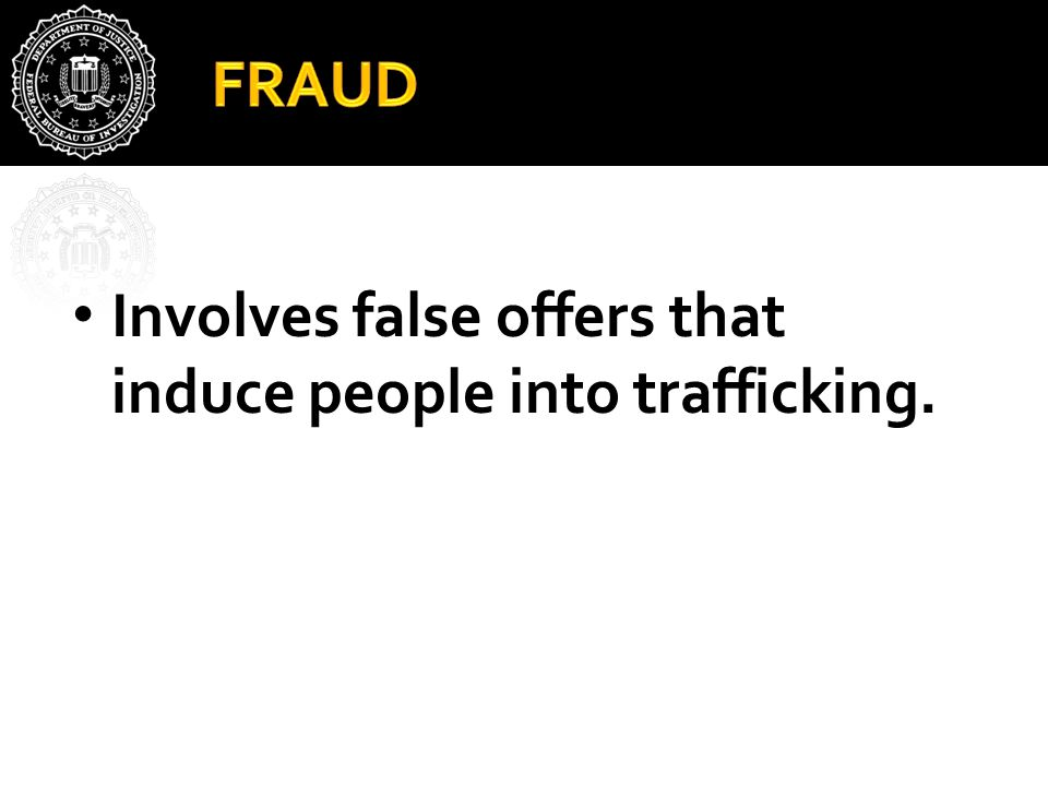 FRAUD Involves false offers that induce people into trafficking.