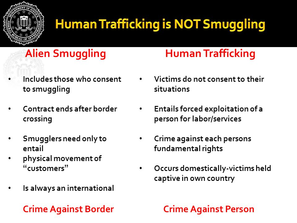 Human Trafficking Victims do not consent to their situations Entails forced exploitation of a person for labor/services Crime against each persons fundamental rights Occurs domestically-victims held captive in own country Crime Against Person Alien Smuggling Includes those who consent to smuggling Contract ends after border crossing Smugglers need only to entail physical movement of customers Is always an international Crime Against Border