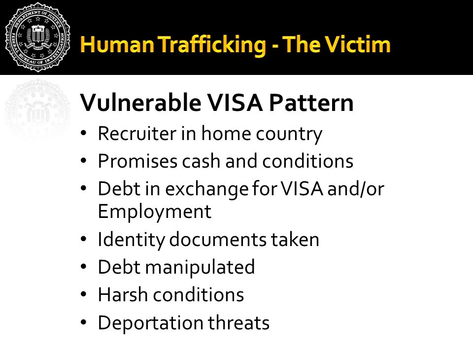 Vulnerable VISA Pattern Recruiter in home country Promises cash and conditions Debt in exchange for VISA and/or Employment Identity documents taken Debt manipulated Harsh conditions Deportation threats