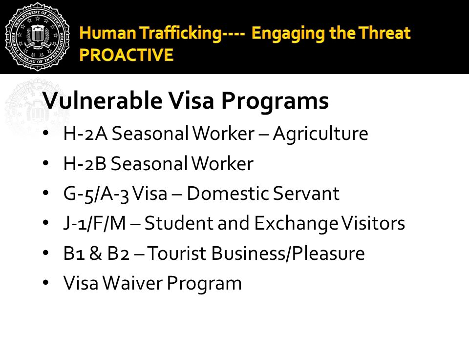 Vulnerable Visa Programs H-2A Seasonal Worker – Agriculture H-2B Seasonal Worker G-5/A-3 Visa – Domestic Servant J-1/F/M – Student and Exchange Visito