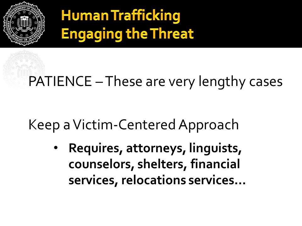 Human Trafficking Engaging the Threat PATIENCE – These are very lengthy cases Keep a Victim-Centered Approach Requires, attorneys, linguists, counselo