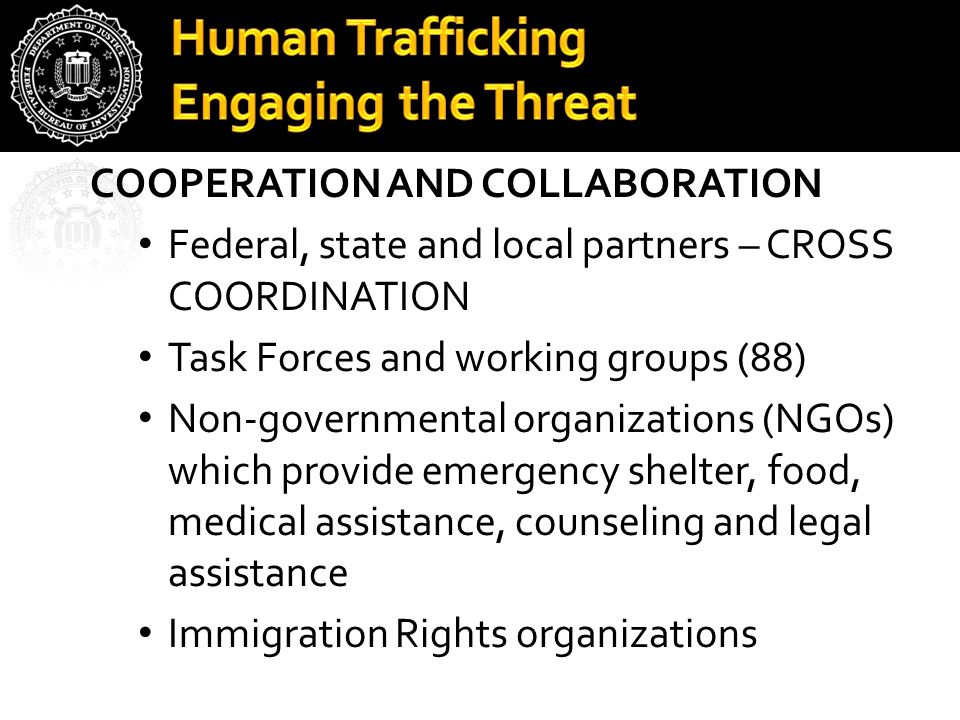 Human Trafficking Engaging the Threat COOPERATION AND COLLABORATION Federal, state and local partners – CROSS COORDINATION Task Forces and working groups (88) Non-governmental organizations (NGOs) which provide emergency shelter, food, medical assistance, counseling and legal assistance Immigration Rights organizations
