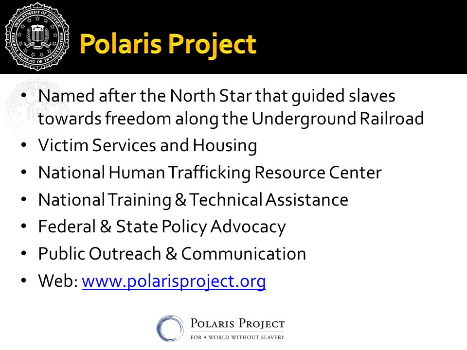 Named after the North Star that guided slaves towards freedom along the Underground Railroad Victim Services and Housing National Human Trafficking Resource Center National Training & Technical Assistance Federal & State Policy Advocacy Public Outreach & Communication Web: www.polarisproject.orgwww.polarisproject.org