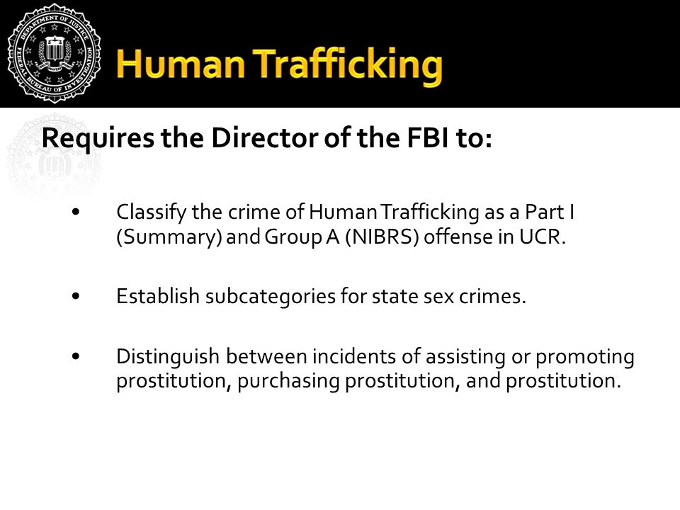 Requires the Director of the FBI to: Classify the crime of Human Trafficking as a Part I (Summary) and Group A (NIBRS) offense in UCR.