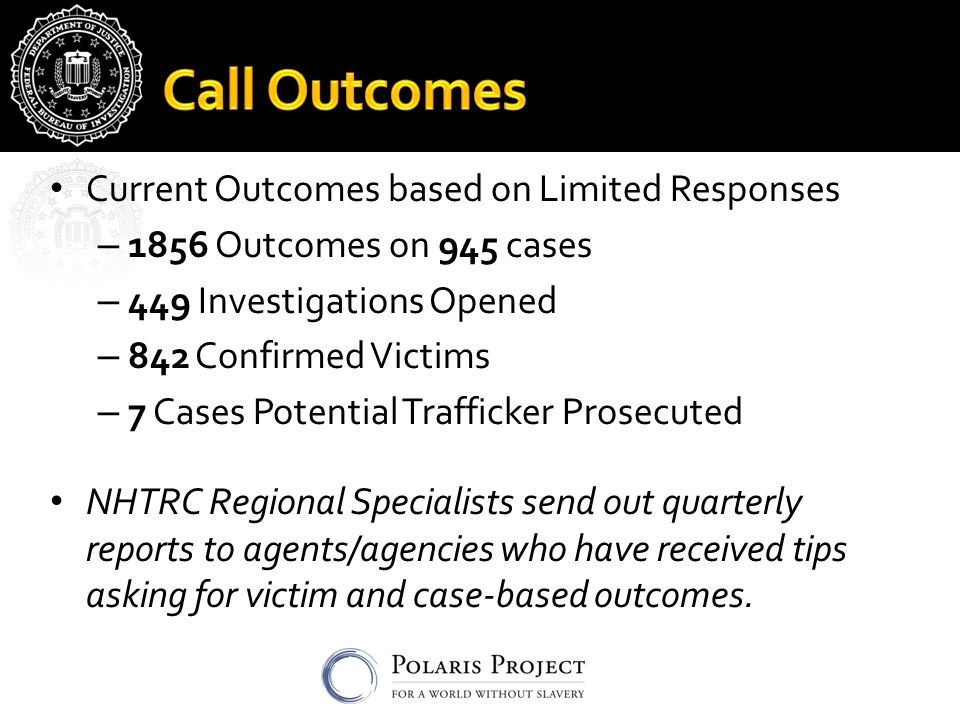 Current Outcomes based on Limited Responses – 1856 Outcomes on 945 cases – 449 Investigations Opened – 842 Confirmed Victims – 7 Cases Potential Trafficker Prosecuted NHTRC Regional Specialists send out quarterly reports to agents/agencies who have received tips asking for victim and case-based outcomes.