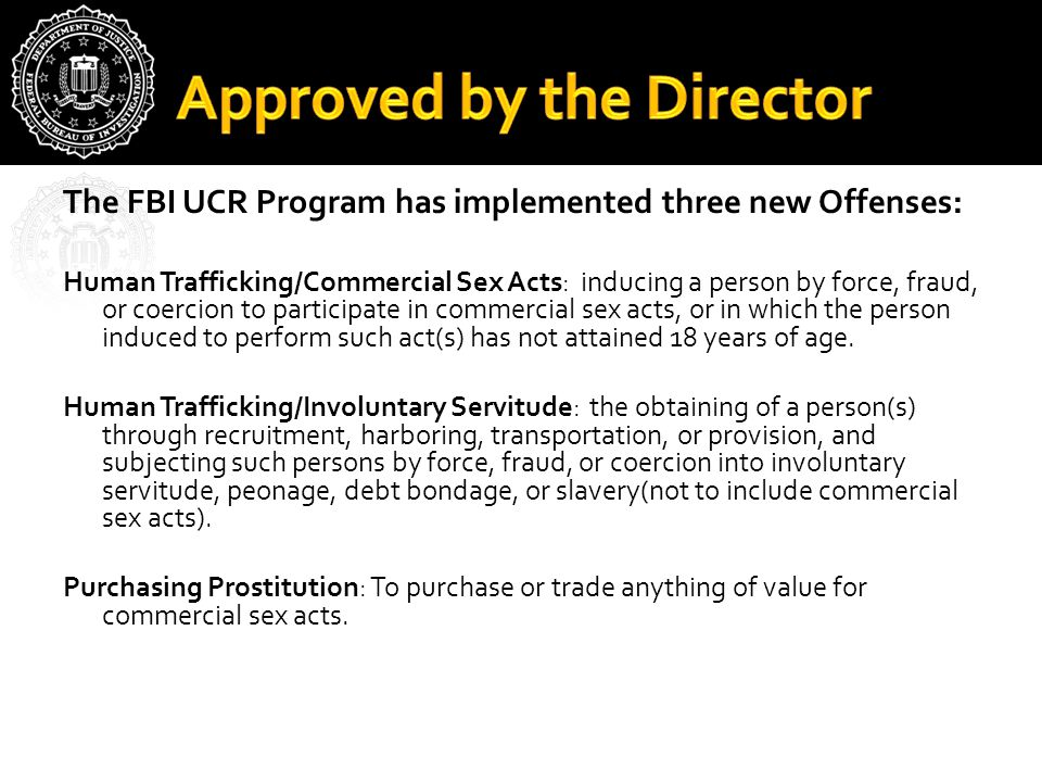 The FBI UCR Program has implemented three new Offenses: Human Trafficking/Commercial Sex Acts: inducing a person by force, fraud, or coercion to parti