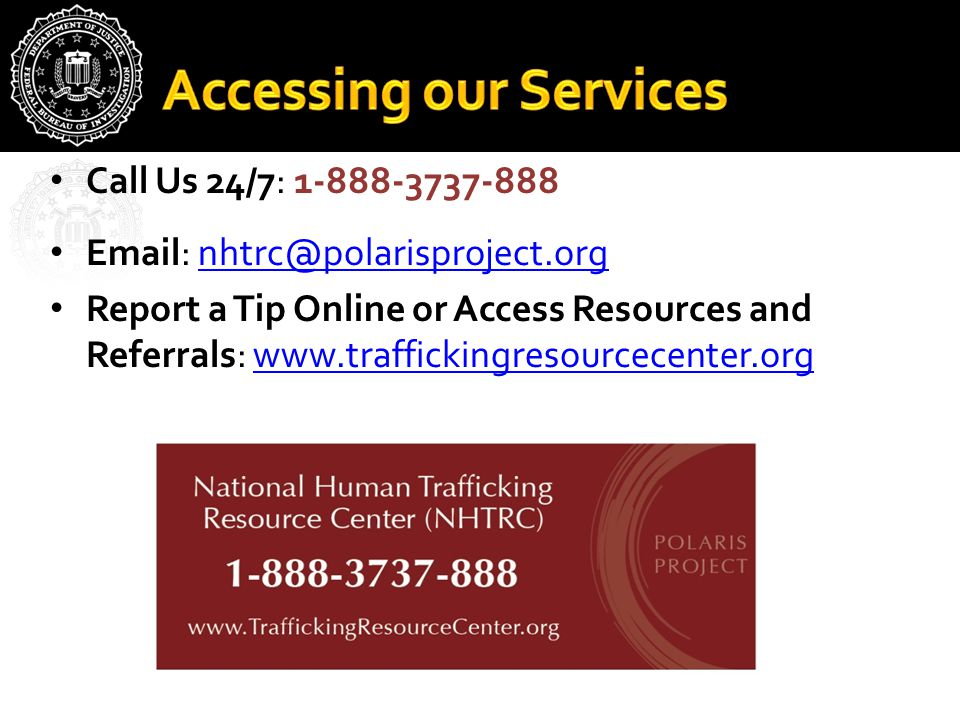 Call Us 24/7: 1-888-3737-888 Email: nhtrc@polarisproject.orgnhtrc@polarisproject.org Report a Tip Online or Access Resources and Referrals: www.traffickingresourcecenter.orgwww.traffickingresourcecenter.org