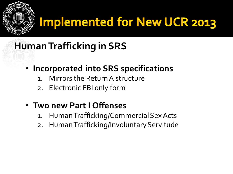 Human Trafficking in SRS Incorporated into SRS specifications 1.Mirrors the Return A structure 2.Electronic FBI only form Two new Part I Offenses 1.Hu