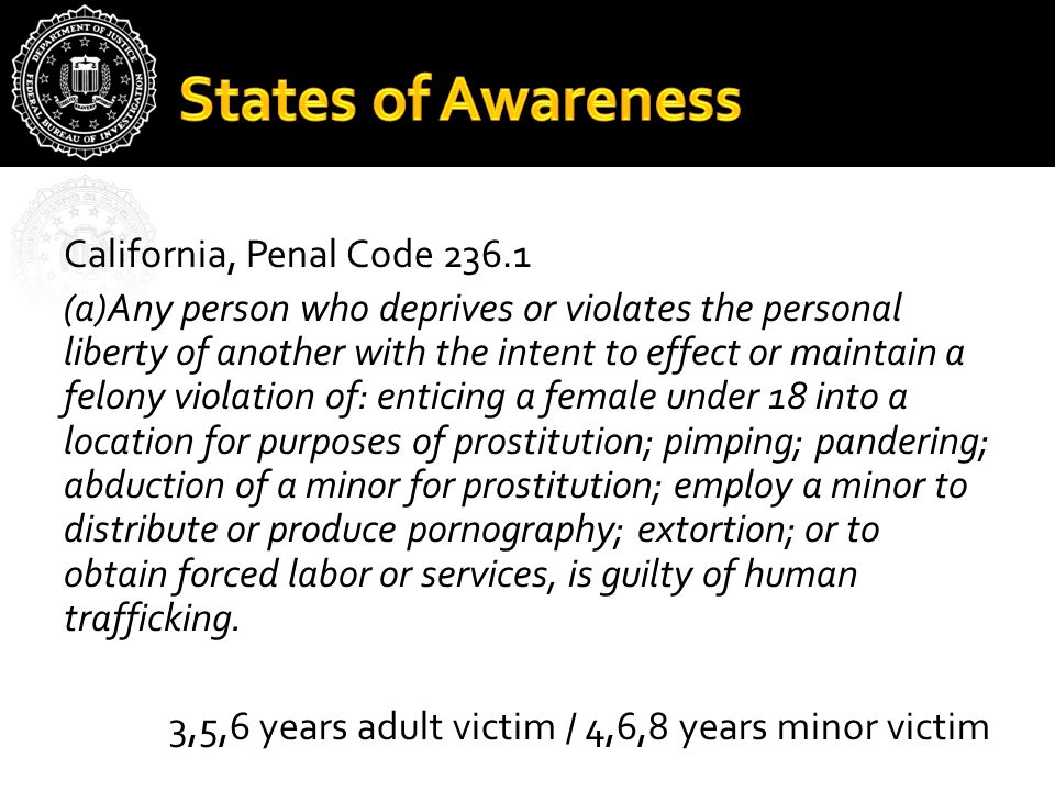 California, Penal Code 236.1 (a)Any person who deprives or violates the personal liberty of another with the intent to effect or maintain a felony vio