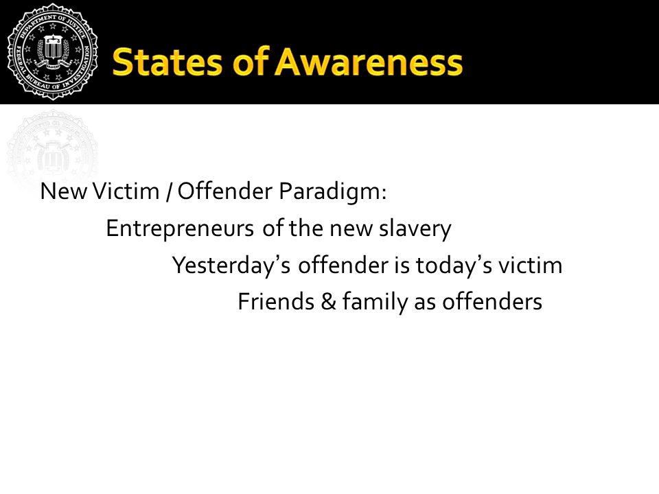 New Victim / Offender Paradigm: Entrepreneurs of the new slavery Yesterday's offender is today's victim Friends & family as offenders