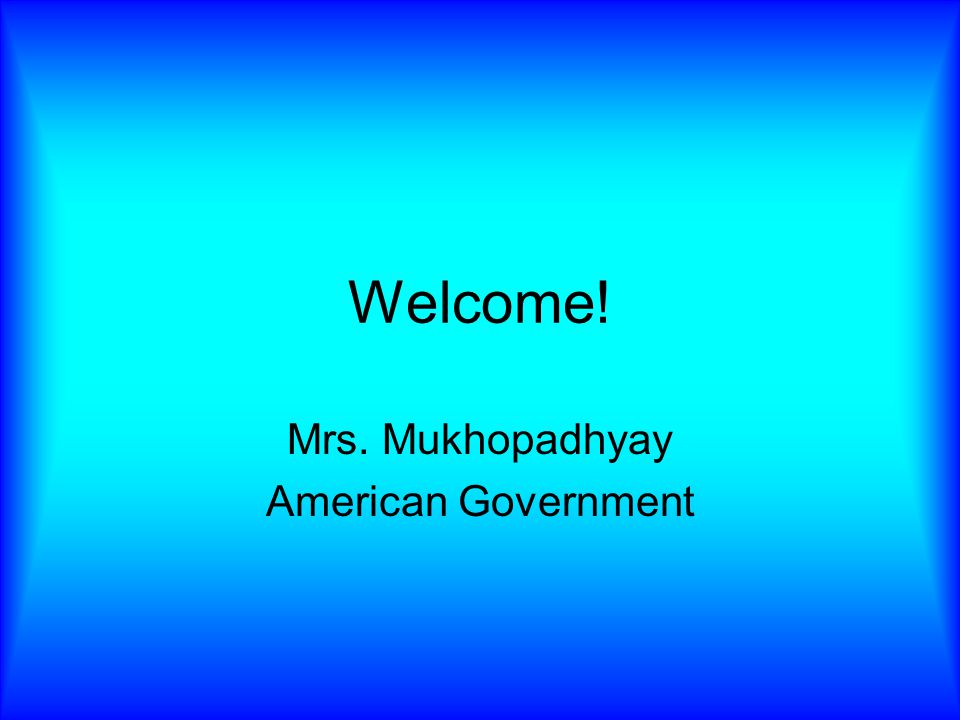 Welcome! Mrs. Mukhopadhyay American Government