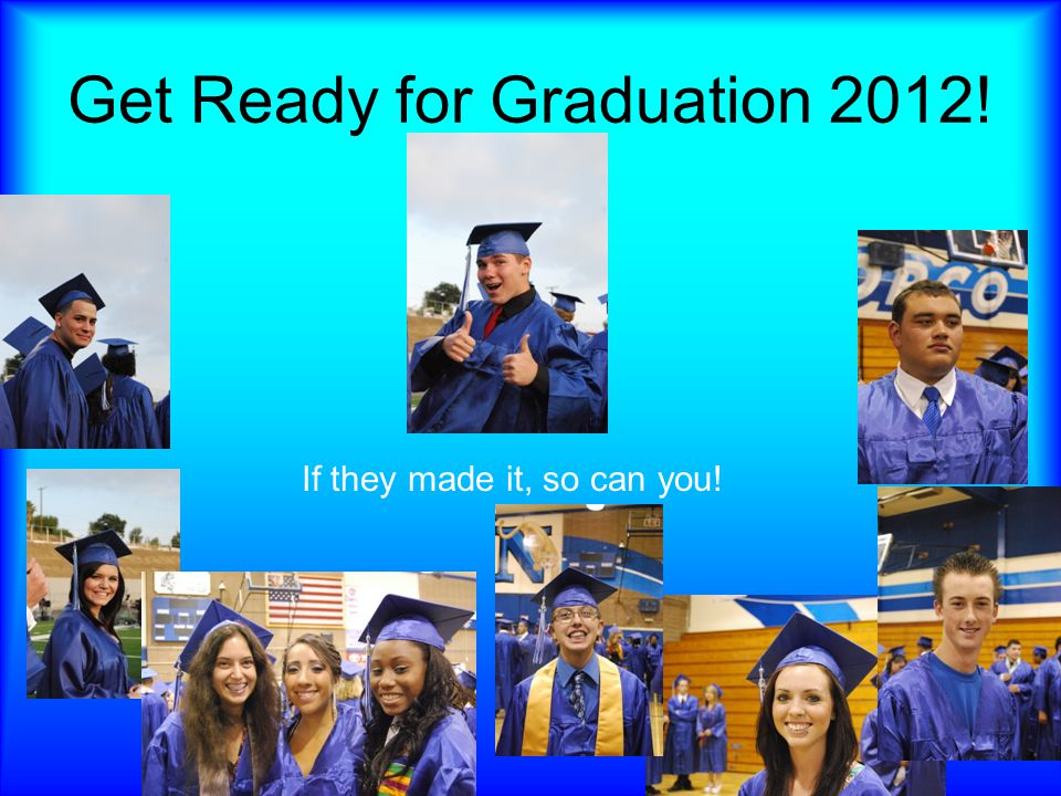 Get Ready for Graduation 2012! If they made it, so can you!