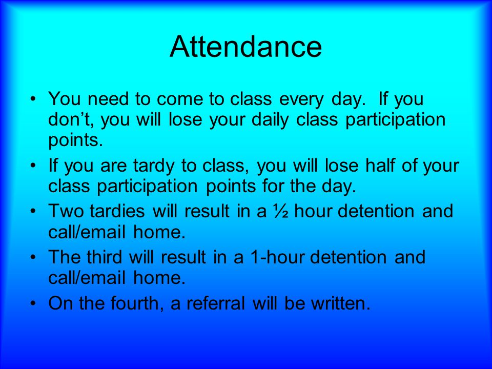 Attendance You need to come to class every day.