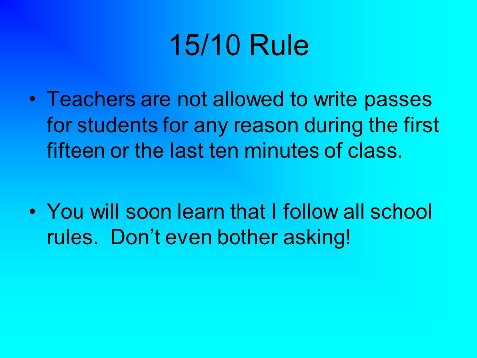 15/10 Rule Teachers are not allowed to write passes for students for any reason during the first fifteen or the last ten minutes of class.