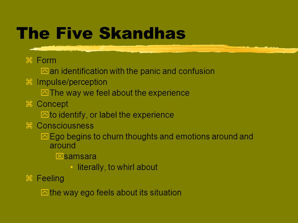 The Five Skandhas zForm yan identification with the panic and confusion zImpulse/perception yThe way we feel about the experience zConcept yto identify, or label the experience zConsciousness yEgo begins to churn thoughts and emotions around and around xsamsara literally, to whirl about zFeeling ythe way ego feels about its situation