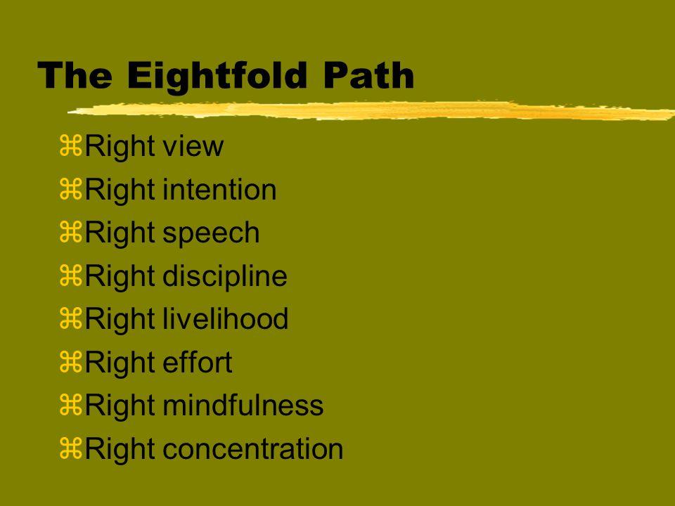 The Eightfold Path zRight view zRight intention zRight speech zRight discipline zRight livelihood zRight effort zRight mindfulness zRight concentratio