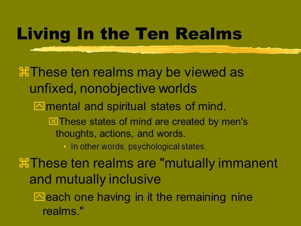 Living In the Ten Realms zThese ten realms may be viewed as unfixed, nonobjective worlds ymental and spiritual states of mind.
