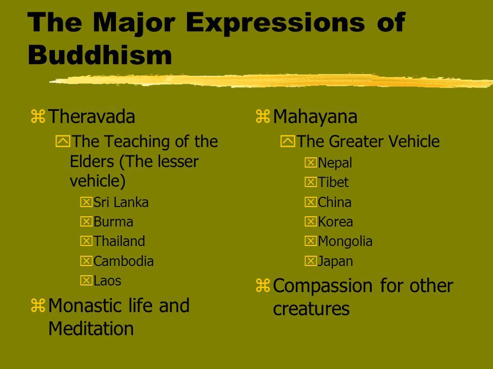 The Major Expressions of Buddhism zTheravada yThe Teaching of the Elders (The lesser vehicle) xSri Lanka xBurma xThailand xCambodia xLaos zMonastic li