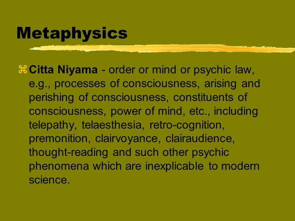 Metaphysics zCitta Niyama - order or mind or psychic law, e.g., processes of consciousness, arising and perishing of consciousness, constituents of consciousness, power of mind, etc., including telepathy, telaesthesia, retro-cognition, premonition, clairvoyance, clairaudience, thought-reading and such other psychic phenomena which are inexplicable to modern science.