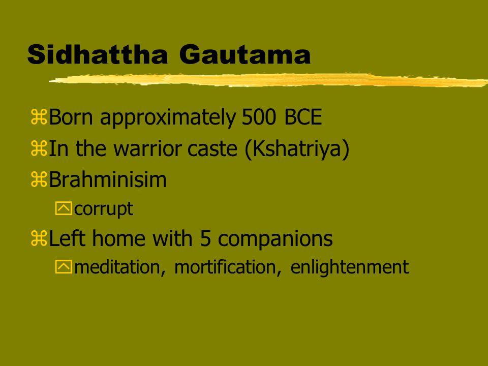 Sidhattha Gautama zBorn approximately 500 BCE zIn the warrior caste (Kshatriya) zBrahminisim ycorrupt zLeft home with 5 companions ymeditation, mortif