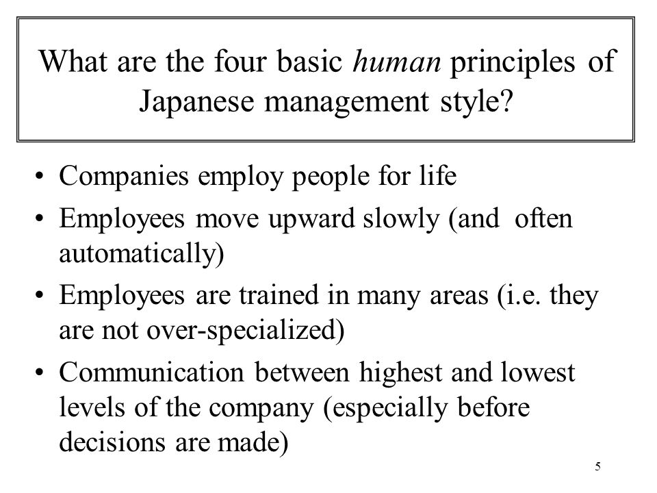 5 What are the four basic human principles of Japanese management style? Companies employ people for life Employees move upward slowly (and often auto