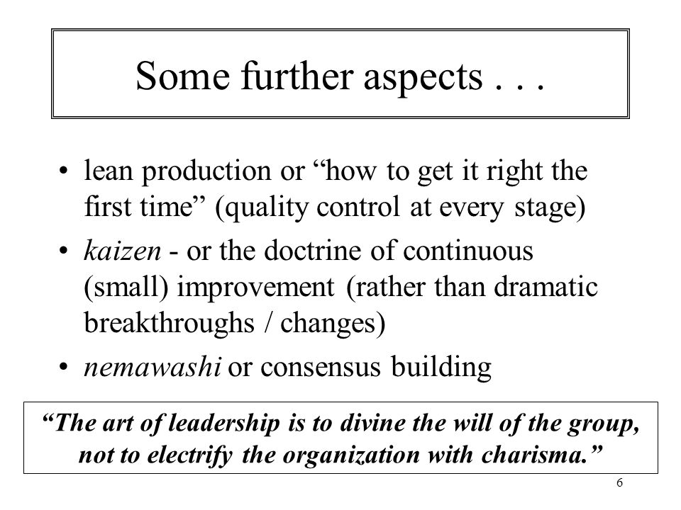 "6 Some further aspects... lean production or ""how to get it right the first time"" (quality control at every stage) kaizen - or the doctrine of continu"
