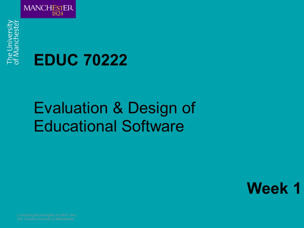 Combining the strengths of UMIST and The Victoria University of Manchester EDUC 70222 Evaluation & Design of Educational Software Week 1