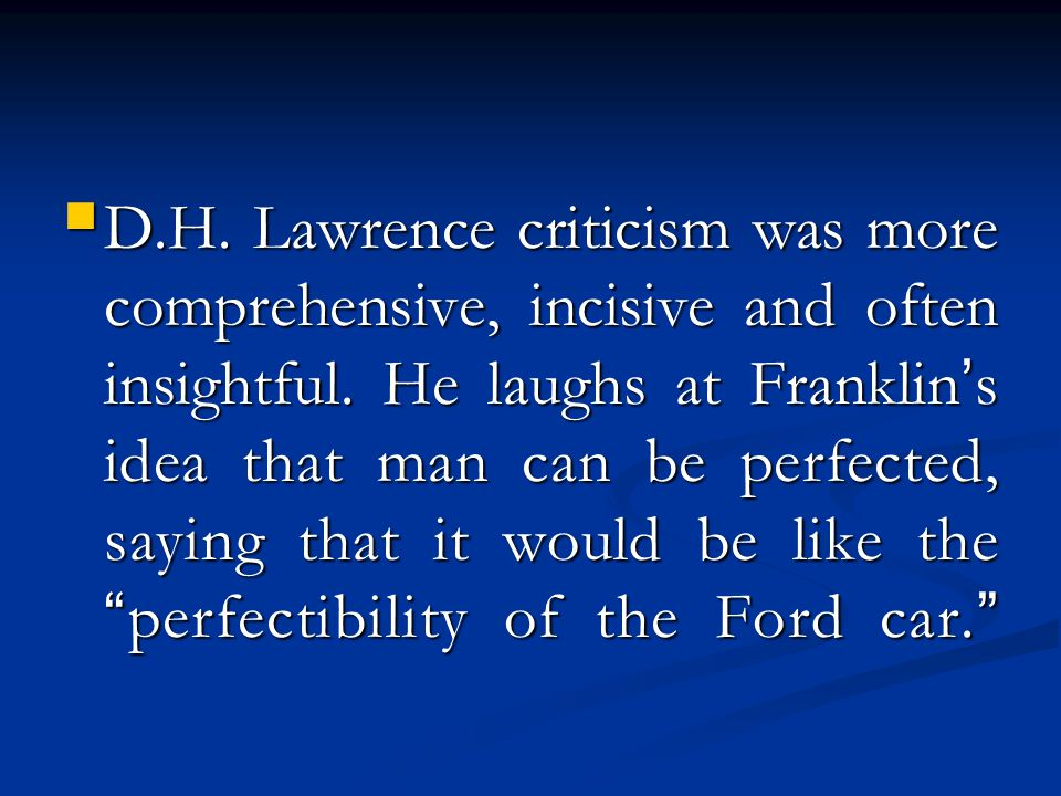 D.H. Lawrence criticism was more comprehensive, incisive and often insightful. He laughs at Franklin ' s idea that man can be perfected, saying that i