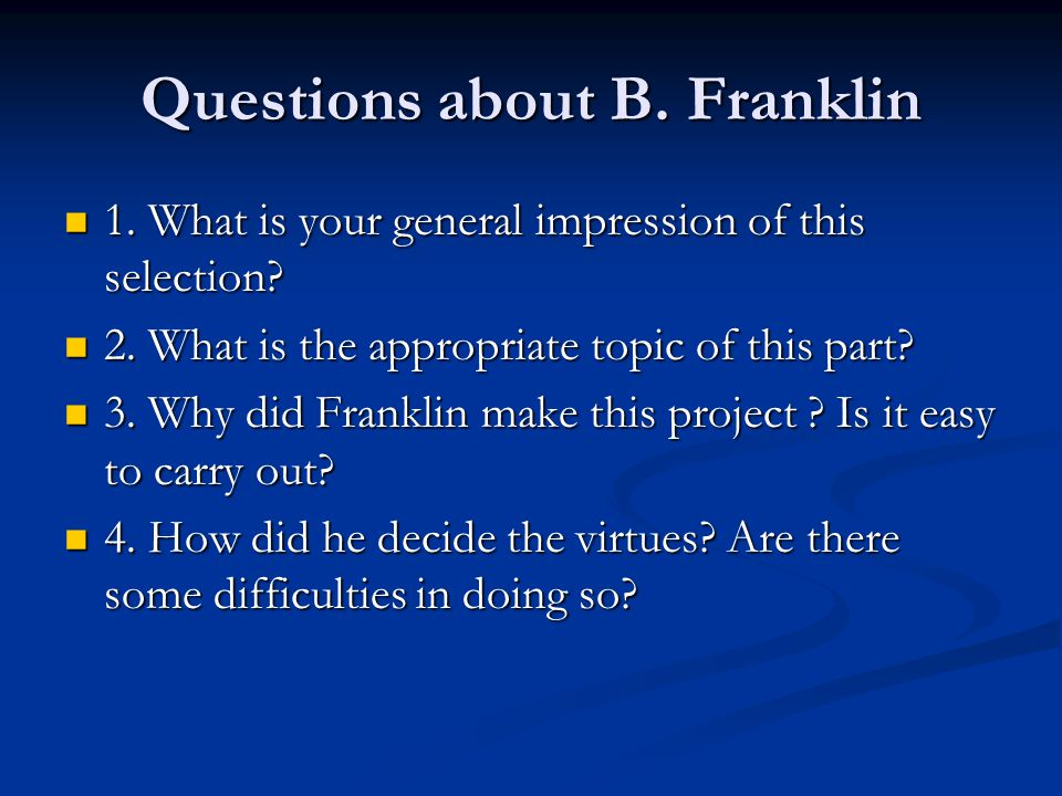 Questions about B. Franklin 1. What is your general impression of this selection? 1. What is your general impression of this selection? 2. What is the
