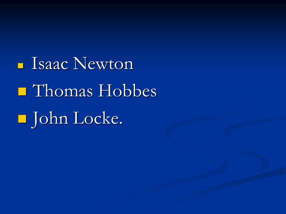 Isaac Newton Isaac Newton Thomas Hobbes Thomas Hobbes John Locke. John Locke.