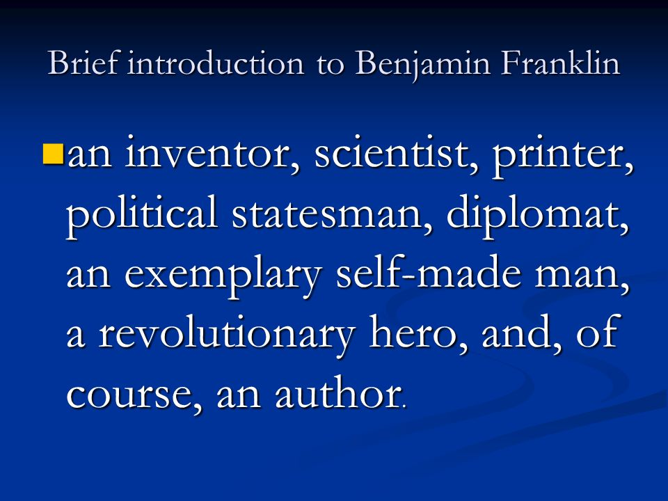 Brief introduction to Benjamin Franklin an inventor, scientist, printer, political statesman, diplomat, an exemplary self-made man, a revolutionary he