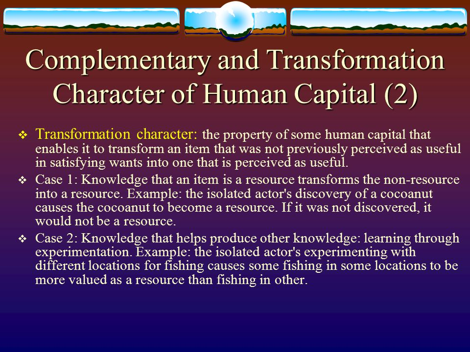 Complementary and Transformation Character of Human Capital (1)  Complementary character: the characteristic that enables a resource to generate greater want satisfaction if it is used together with its complements than those same resources could generate if they are used separately.