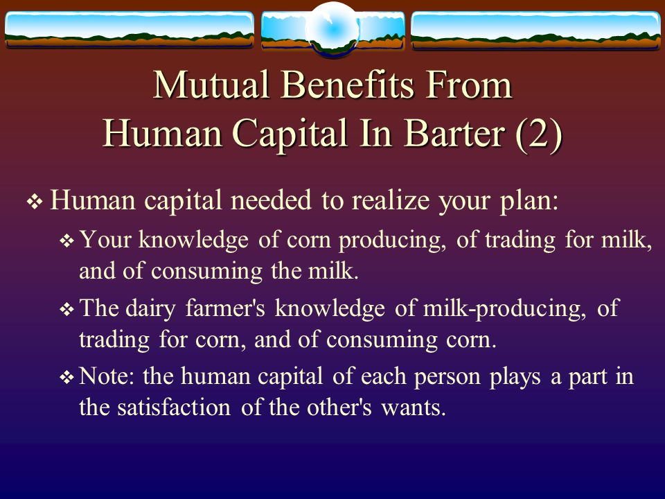 Mutual Benefits From Human Capital In Barter (1)  Example: specialization and trade between a corn producer and a dairy farmer.