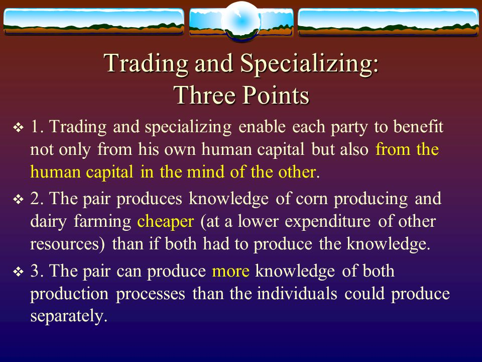 Mutual Benefits From Human Capital In Barter (2)  Human capital needed to realize your plan:  Your knowledge of corn producing, of trading for milk, and of consuming the milk.