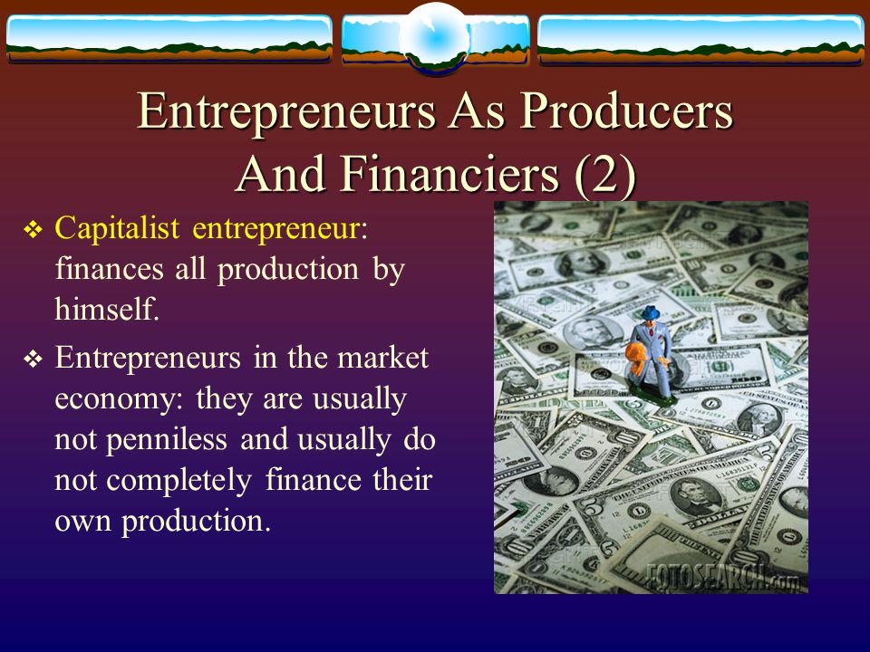 Entrepreneurs As Producers And Financiers (1)  Penniless entrepreneur: must borrow in order to finance; uses his borrowings to hire resources to produce goods.