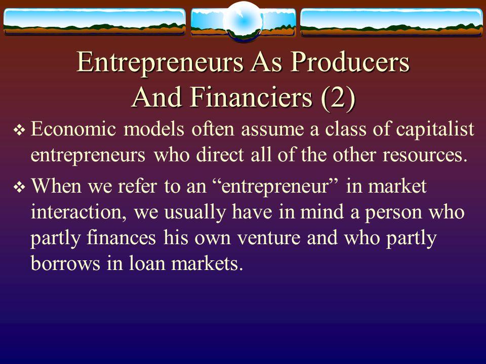 Entrepreneurs As Producers And Financiers (2)  Capitalist entrepreneur: finances all production by himself.