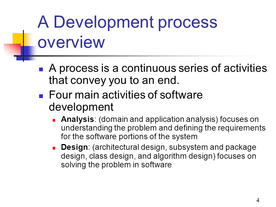 5 A Development process overview (cont...) Implementation: (class implementation and integration) focuses on translating the design into executable code Testing: (basic unit testing, integrated units testing, subsystem testing, system testing) focuses on ensuring that inputs produce the desired results as specified by the requirements.