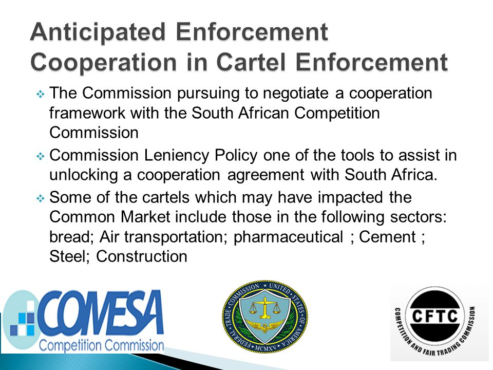  The Commission pursuing to negotiate a cooperation framework with the South African Competition Commission  Commission Leniency Policy one of the tools to assist in unlocking a cooperation agreement with South Africa.