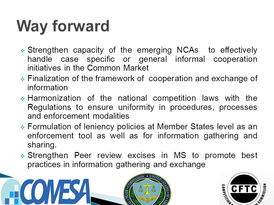  Strengthen capacity of the emerging NCAs to effectively handle case specific or general informal cooperation initiatives in the Common Market  Finalization of the framework of cooperation and exchange of information  Harmonization of the national competition laws with the Regulations to ensure uniformity in procedures, processes and enforcement modalities  Formulation of leniency policies at Member States level as an enforcement tool as well as for information gathering and sharing.