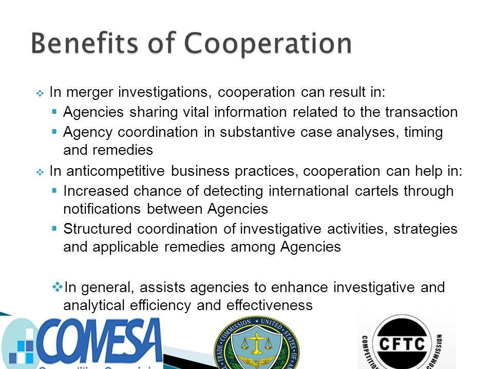  In merger investigations, cooperation can result in:  Agencies sharing vital information related to the transaction  Agency coordination in substantive case analyses, timing and remedies  In anticompetitive business practices, cooperation can help in:  Increased chance of detecting international cartels through notifications between Agencies  Structured coordination of investigative activities, strategies and applicable remedies among Agencies  In general, assists agencies to enhance investigative and analytical efficiency and effectiveness