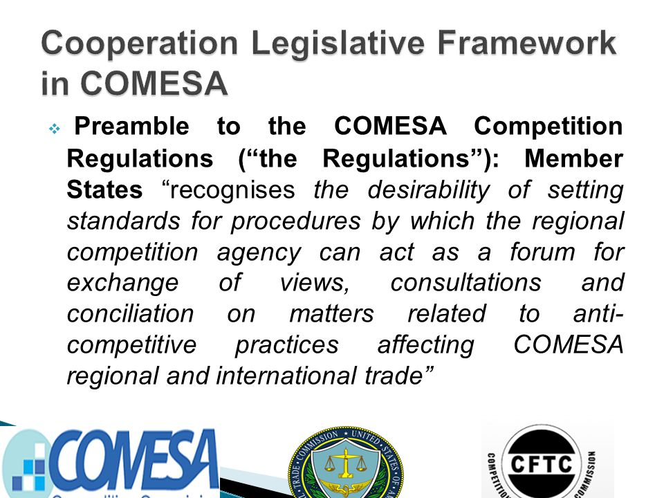  Preamble to the COMESA Competition Regulations ( the Regulations ): Member States recognises the desirability of setting standards for procedures by which the regional competition agency can act as a forum for exchange of views, consultations and conciliation on matters related to anti- competitive practices affecting COMESA regional and international trade