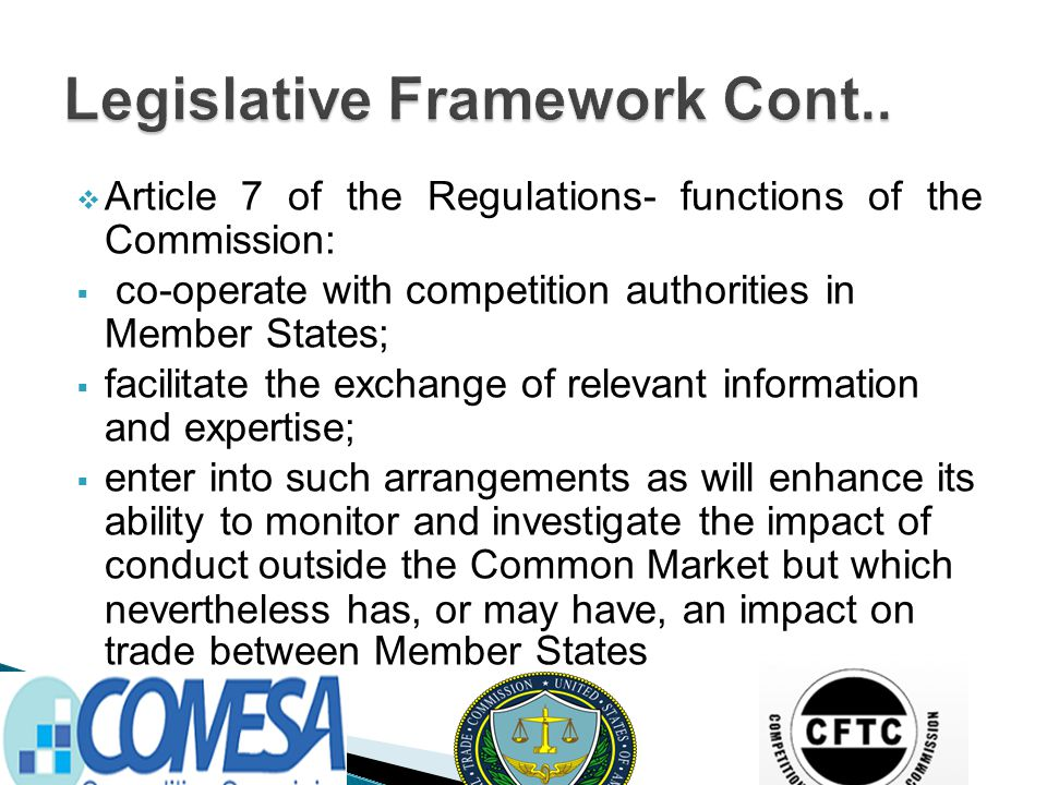  Article 7 of the Regulations- functions of the Commission:  co-operate with competition authorities in Member States;  facilitate the exchange of relevant information and expertise;  enter into such arrangements as will enhance its ability to monitor and investigate the impact of conduct outside the Common Market but which nevertheless has, or may have, an impact on trade between Member States