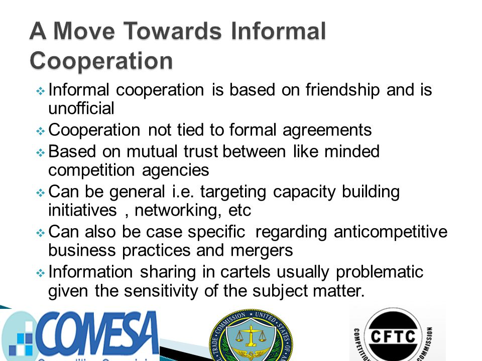  Informal cooperation is based on friendship and is unofficial  Cooperation not tied to formal agreements  Based on mutual trust between like minded competition agencies  Can be general i.e.