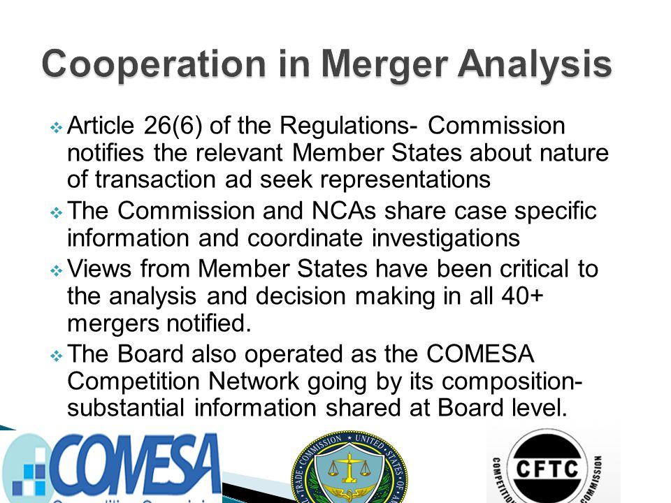  Article 26(6) of the Regulations- Commission notifies the relevant Member States about nature of transaction ad seek representations  The Commission and NCAs share case specific information and coordinate investigations  Views from Member States have been critical to the analysis and decision making in all 40+ mergers notified.