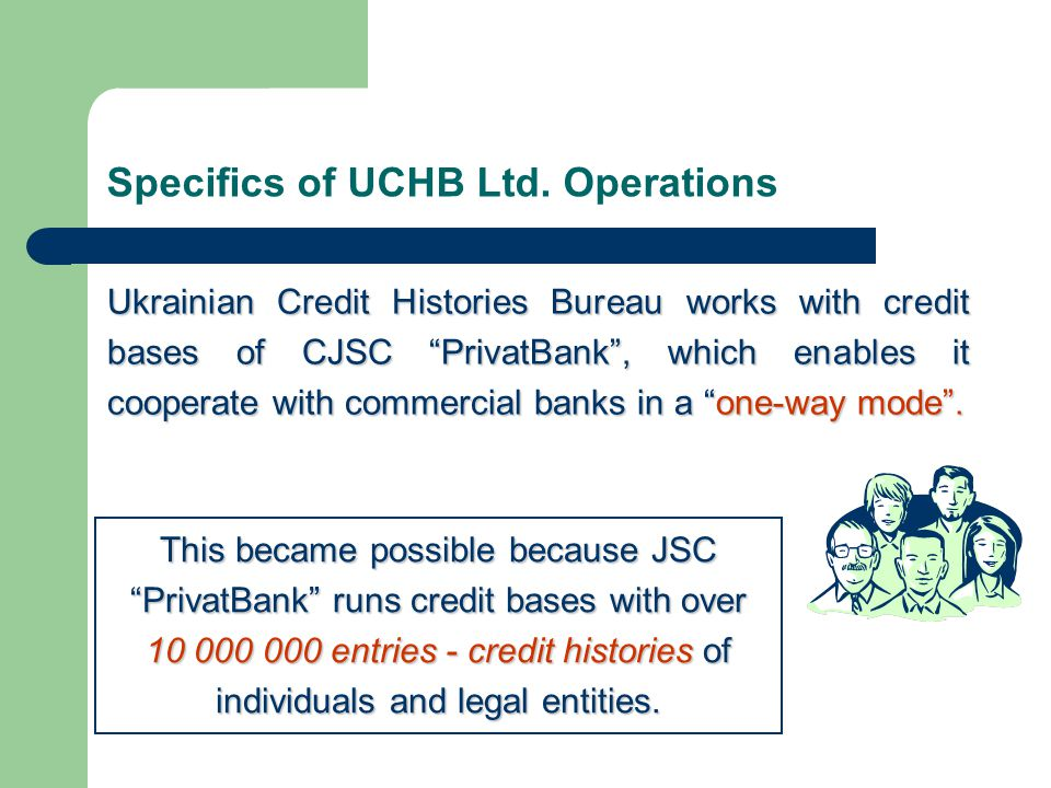 "Specifics of UCHB Ltd. Operations Ukrainian Credit Histories Bureau works with credit bases of CJSC ""PrivatBank"", which enables it cooperate with comm"